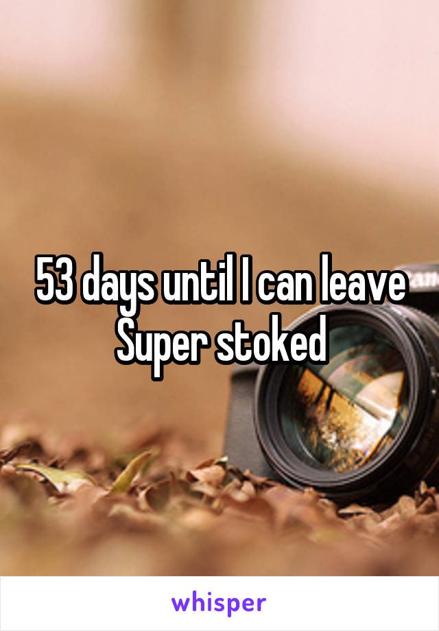 53 days until I can leave Super stoked