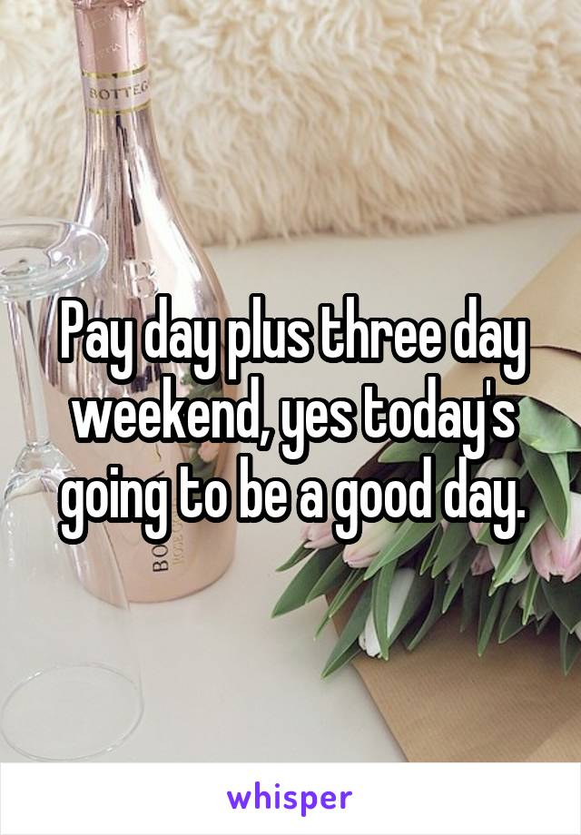 Pay day plus three day weekend, yes today's going to be a good day.