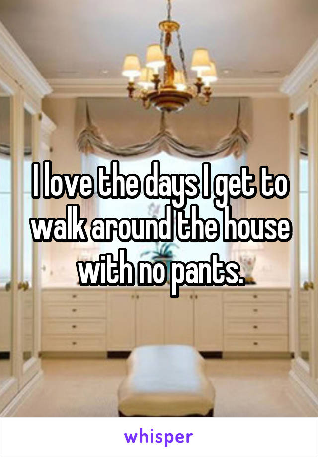 I love the days I get to walk around the house with no pants.