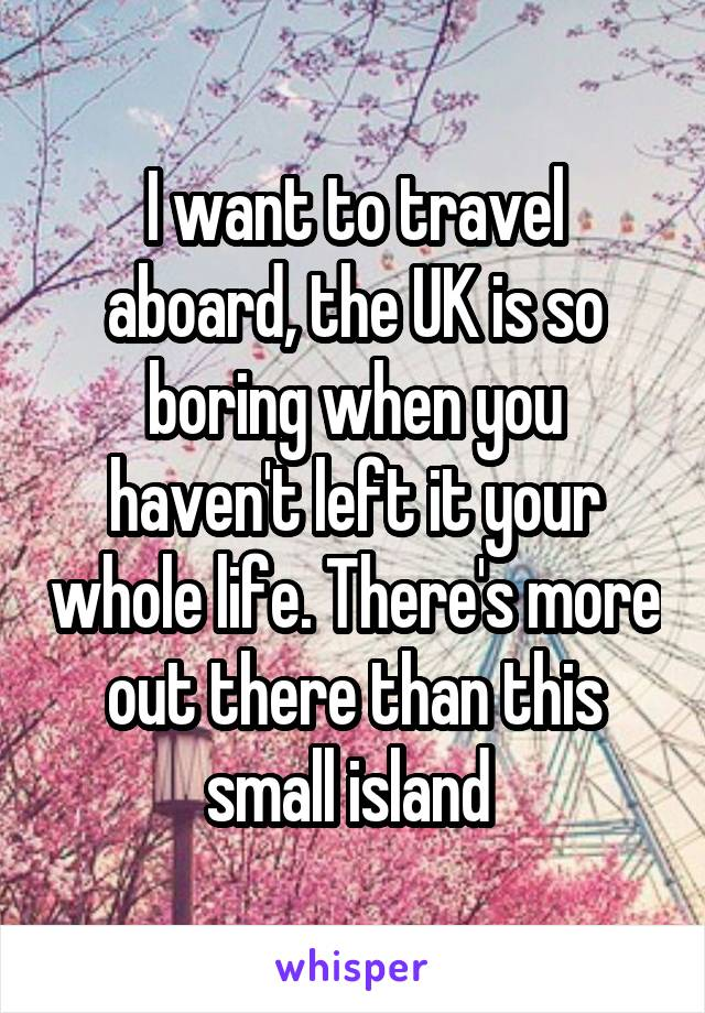 I want to travel aboard, the UK is so boring when you haven't left it your whole life. There's more out there than this small island
