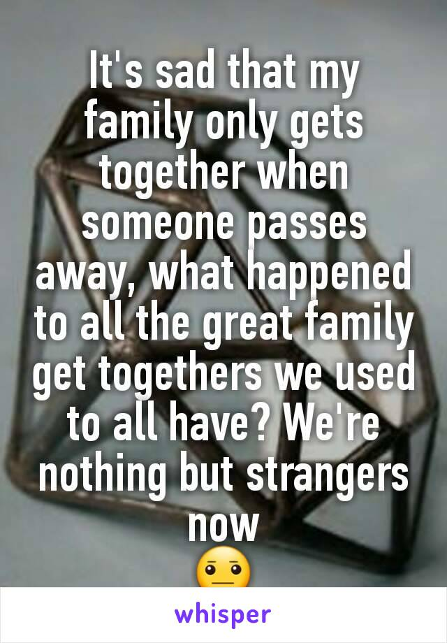 It's sad that my family only gets together when someone passes away, what happened to all the great family get togethers we used to all have? We're nothing but strangers now 😐