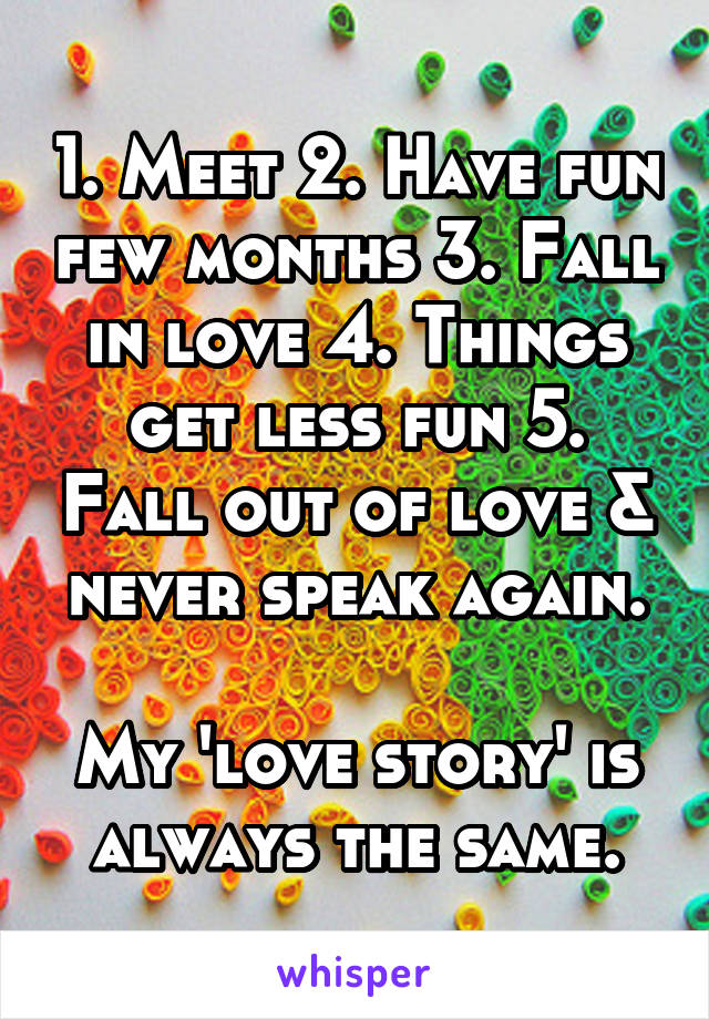 1. Meet 2. Have fun few months 3. Fall in love 4. Things get less fun 5. Fall out of love & never speak again.  My 'love story' is always the same.