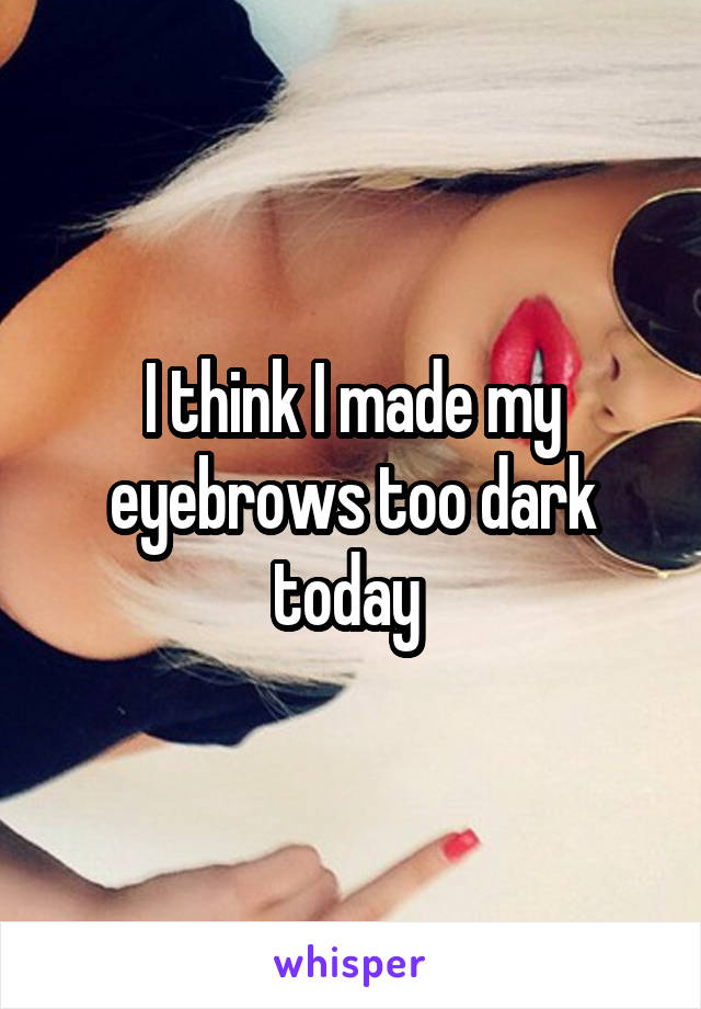 I think I made my eyebrows too dark today