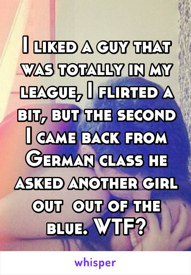 I liked a guy that was totally in my league, I flirted a bit, but the second I came back from German class he asked another girl out  out of the blue. WTF?