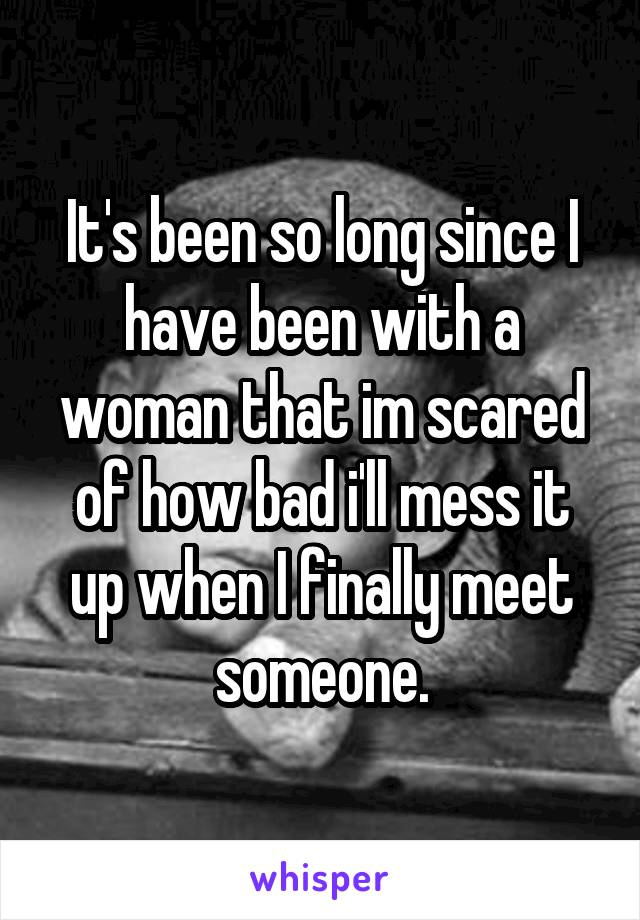 It's been so long since I have been with a woman that im scared of how bad i'll mess it up when I finally meet someone.