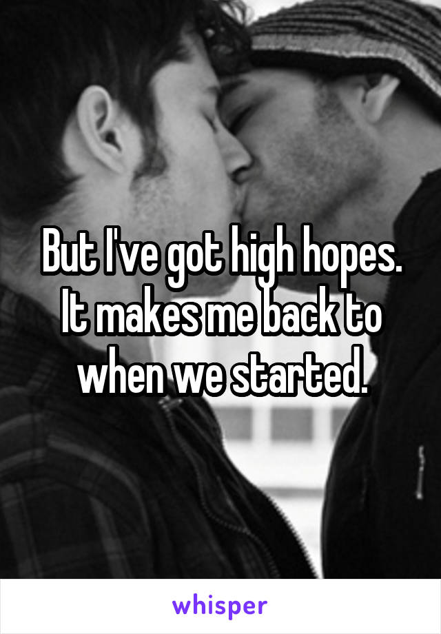 But I've got high hopes. It makes me back to when we started.