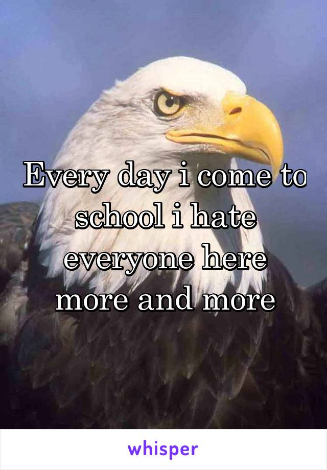 Every day i come to school i hate everyone here more and more