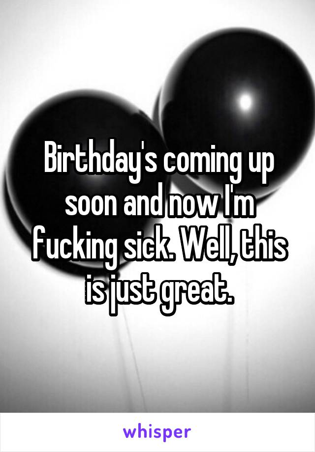 Birthday's coming up soon and now I'm fucking sick. Well, this is just great.