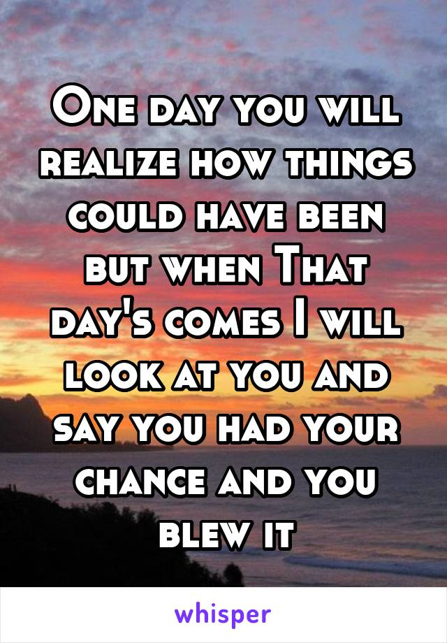 One day you will realize how things could have been but when That day's comes I will look at you and say you had your chance and you blew it