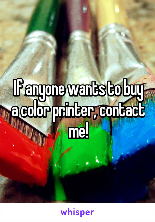 If anyone wants to buy a color printer, contact me!