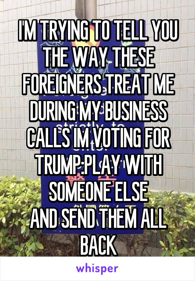 I'M TRYING TO TELL YOU THE WAY THESE FOREIGNERS TREAT ME DURING MY BUSINESS CALLS IM VOTING FOR TRUMP:PLAY WITH SOMEONE ELSE AND SEND THEM ALL BACK