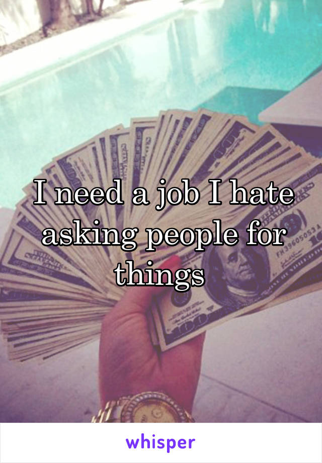 I need a job I hate asking people for things