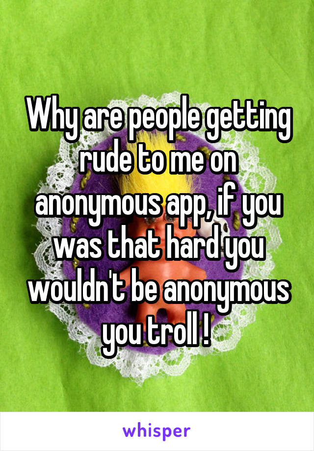 Why are people getting rude to me on anonymous app, if you was that hard you wouldn't be anonymous you troll !