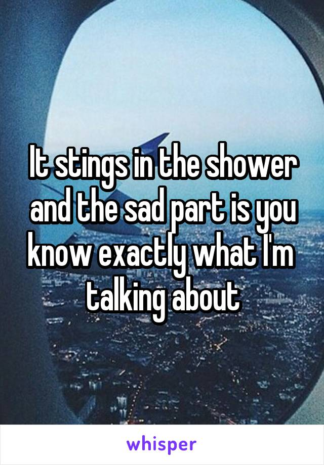 It stings in the shower and the sad part is you know exactly what I'm  talking about