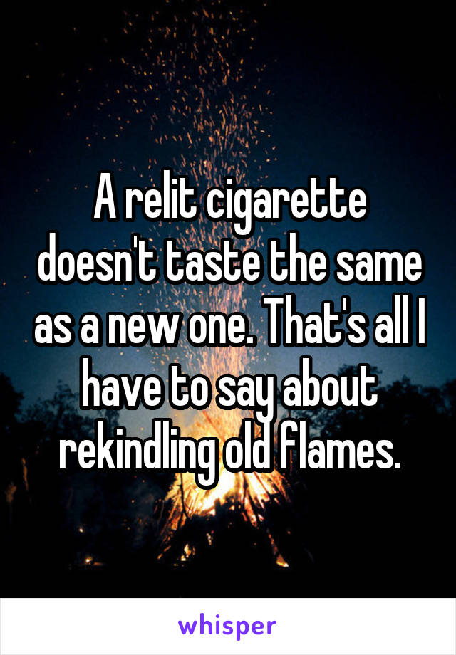 A relit cigarette doesn't taste the same as a new one. That's all I have to say about rekindling old flames.