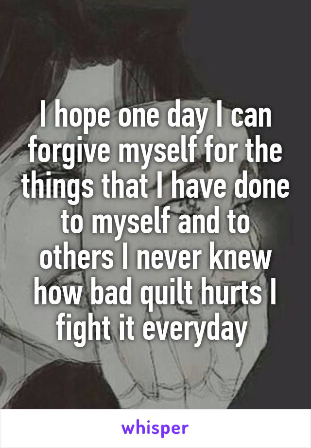 I hope one day I can forgive myself for the things that I have done to myself and to others I never knew how bad quilt hurts I fight it everyday