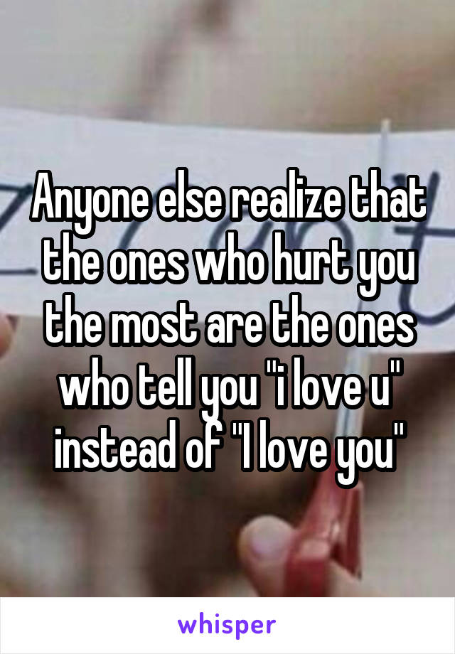"""Anyone else realize that the ones who hurt you the most are the ones who tell you """"i love u"""" instead of """"I love you"""""""