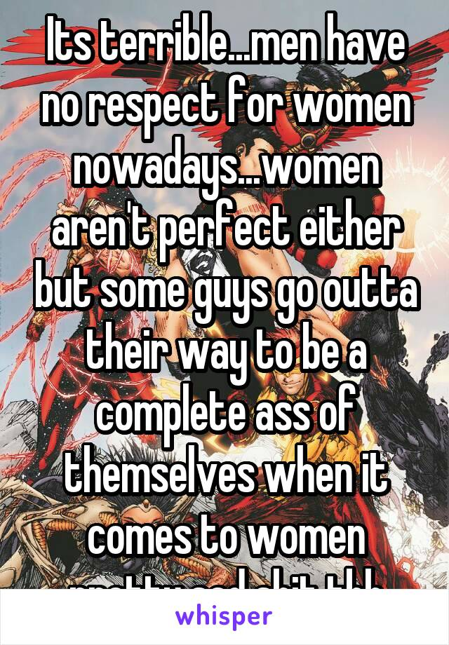 Its terrible...men have no respect for women nowadays...women aren't perfect either but some guys go outta their way to be a complete ass of themselves when it comes to women pretty sad shit tbh