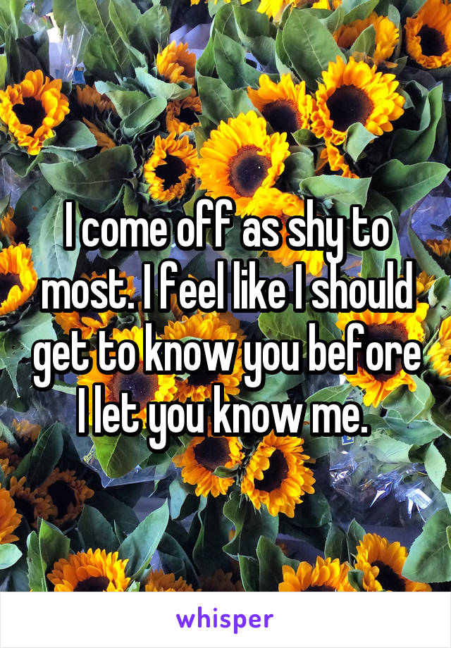 I come off as shy to most. I feel like I should get to know you before I let you know me.