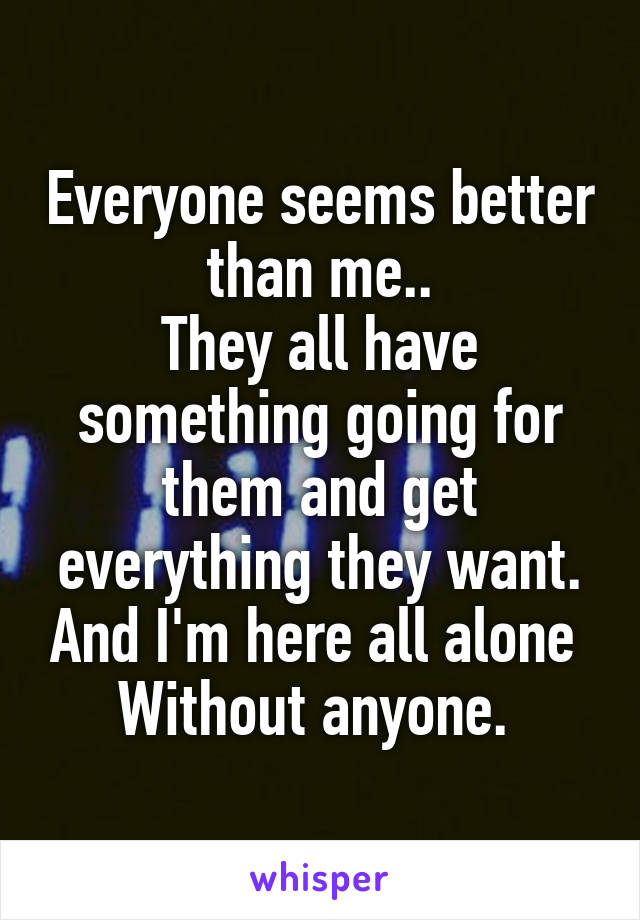 Everyone seems better than me.. They all have something going for them and get everything they want. And I'm here all alone  Without anyone.