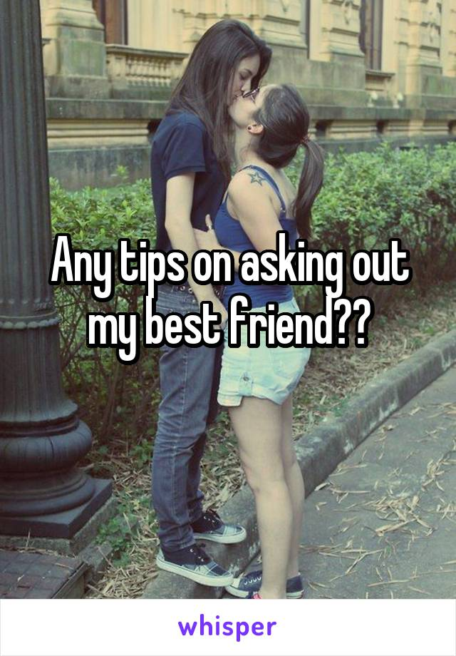 Any tips on asking out my best friend??