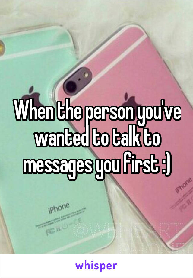 When the person you've wanted to talk to messages you first :)