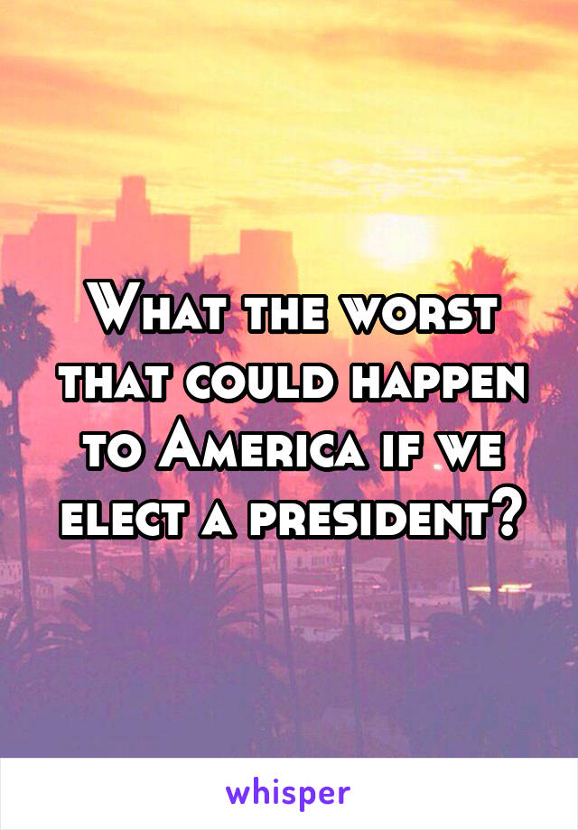 What the worst that could happen to America if we elect a president?