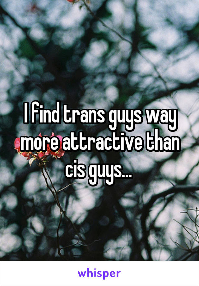 I find trans guys way more attractive than cis guys...