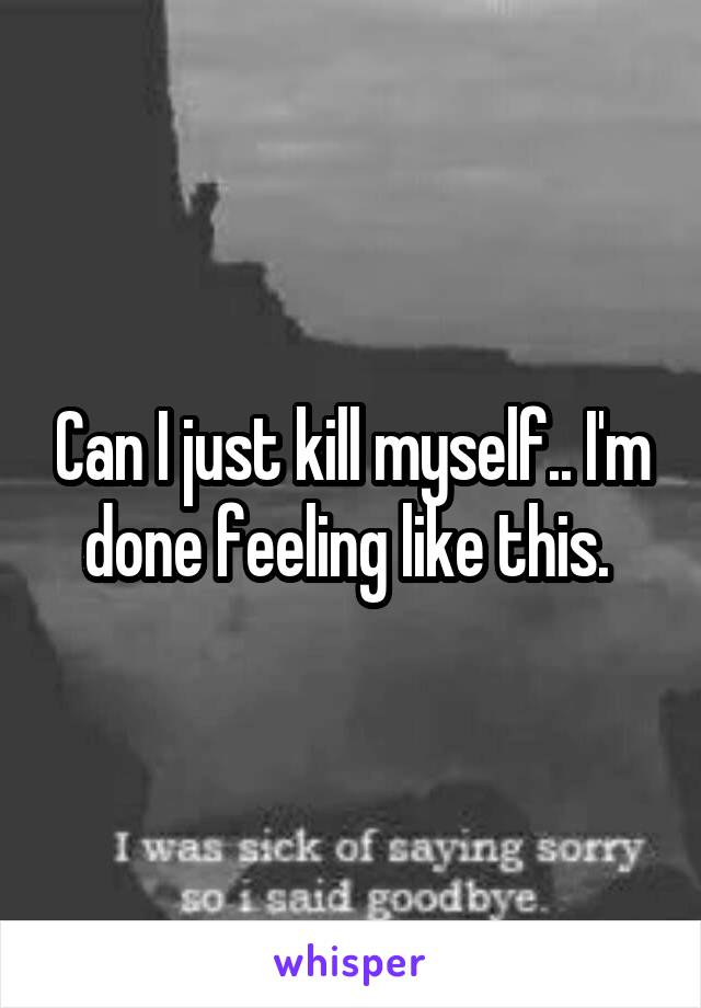 Can I just kill myself.. I'm done feeling like this.