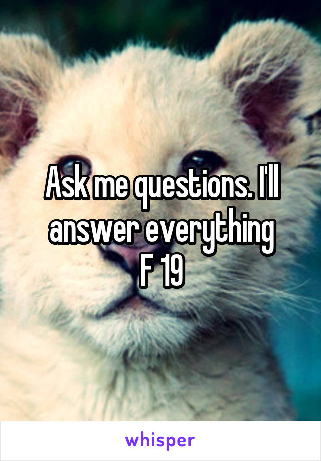 Ask me questions. I'll answer everything F 19