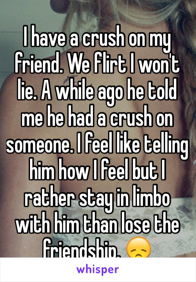 I have a crush on my friend. We flirt I won't lie. A while ago he told me he had a crush on someone. I feel like telling him how I feel but I rather stay in limbo with him than lose the friendship. 😞
