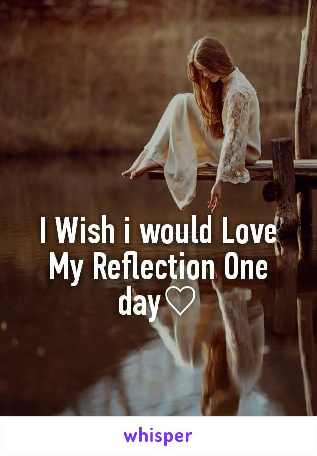 I Wish i would Love My Reflection One day♡