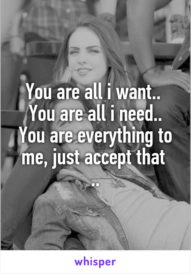 You are all i want..  You are all i need.. You are everything to me, just accept that  ..