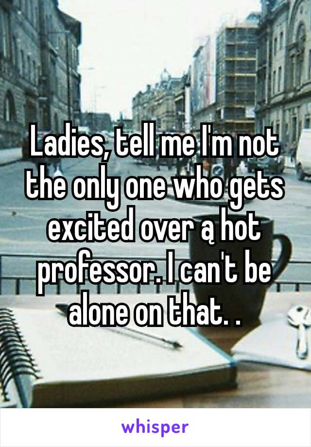 Ladies, tell me I'm not the only one who gets excited over ą hot professor. I can't be alone on that. .