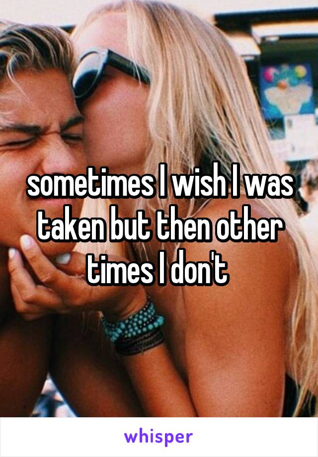 sometimes I wish I was taken but then other times I don't