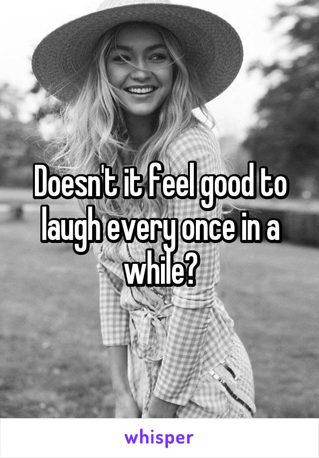 Doesn't it feel good to laugh every once in a while?