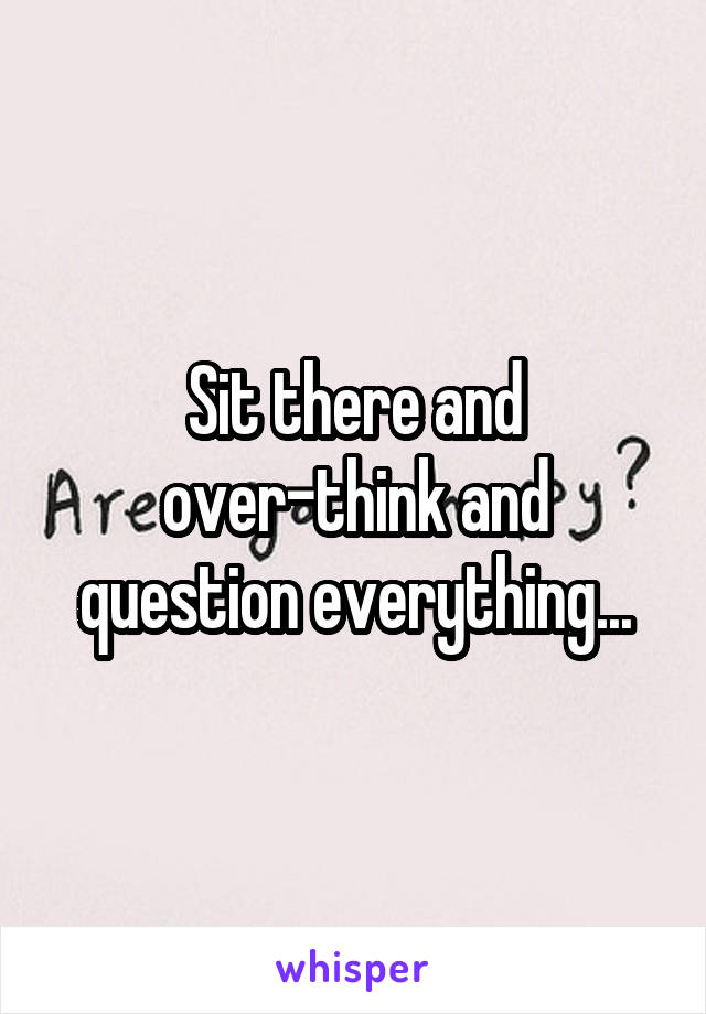Sit there and over-think and question everything...