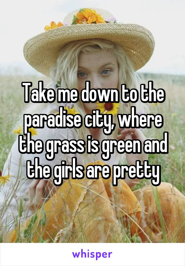 Take me down to the paradise city, where the grass is green and the girls are pretty