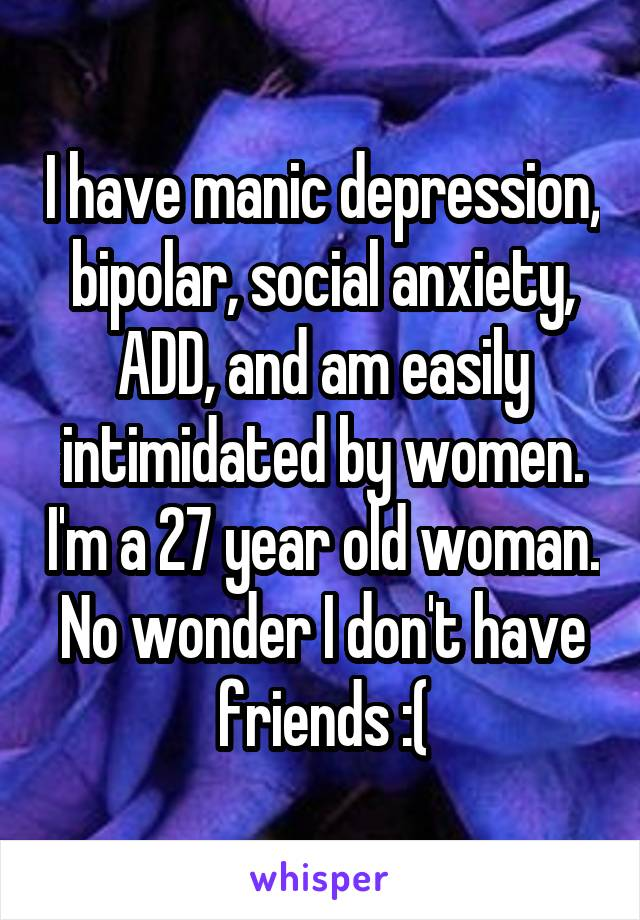 I have manic depression, bipolar, social anxiety, ADD, and am easily intimidated by women. I'm a 27 year old woman. No wonder I don't have friends :(