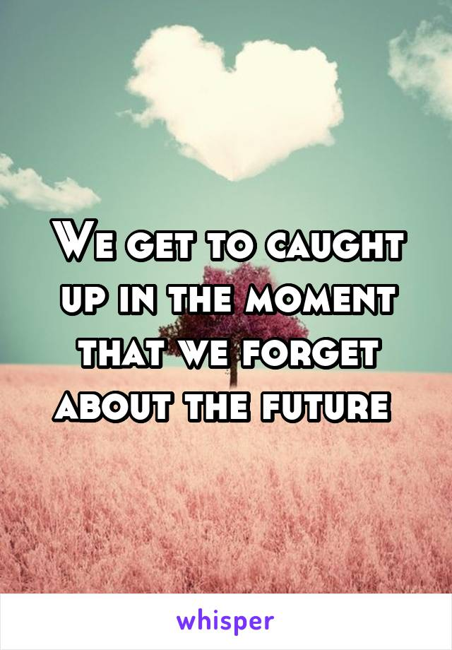 We get to caught up in the moment that we forget about the future