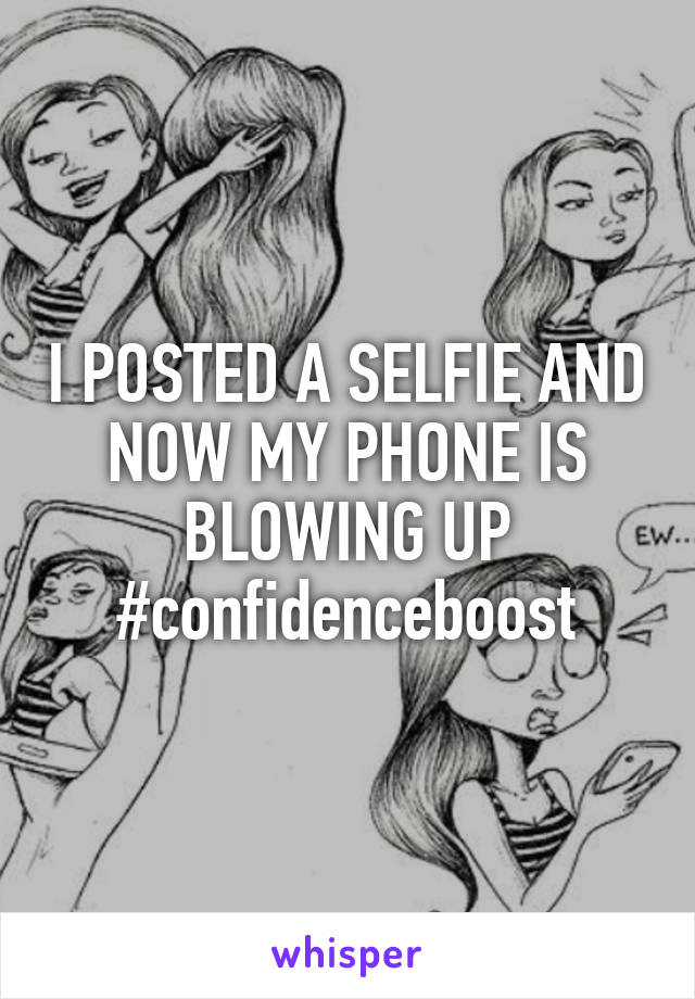 I POSTED A SELFIE AND NOW MY PHONE IS BLOWING UP #confidenceboost