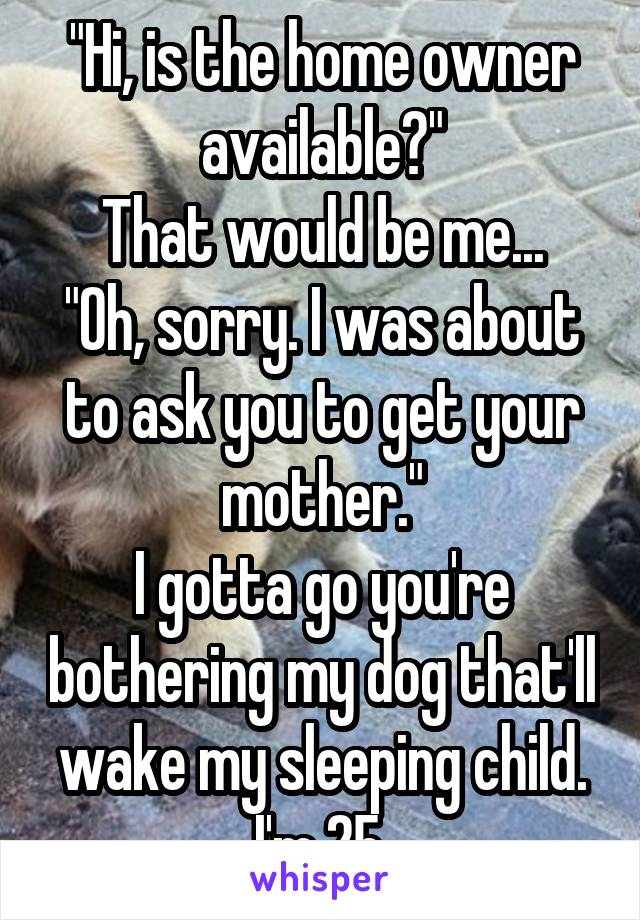 """Hi, is the home owner available?"" That would be me... ""Oh, sorry. I was about to ask you to get your mother."" I gotta go you're bothering my dog that'll wake my sleeping child. I'm 25."