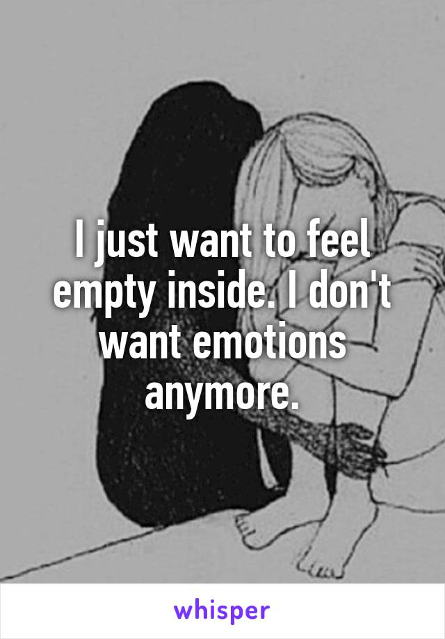 I just want to feel empty inside. I don't want emotions anymore.