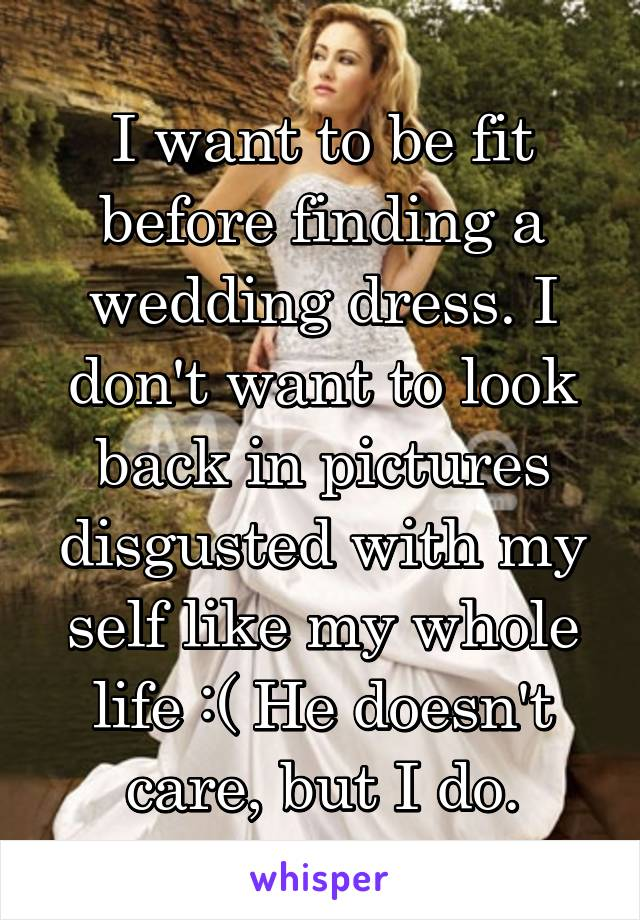 I want to be fit before finding a wedding dress. I don't want to look back in pictures disgusted with my self like my whole life :( He doesn't care, but I do.