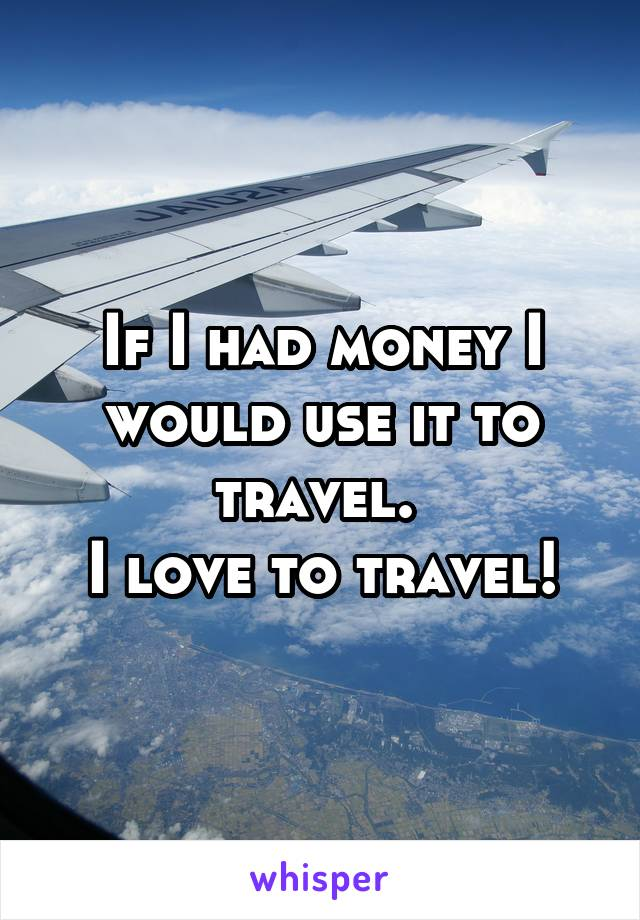 If I had money I would use it to travel.  I love to travel!