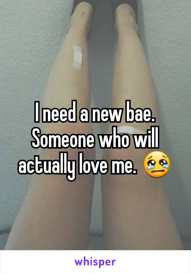 I need a new bae. Someone who will actually love me. 😢