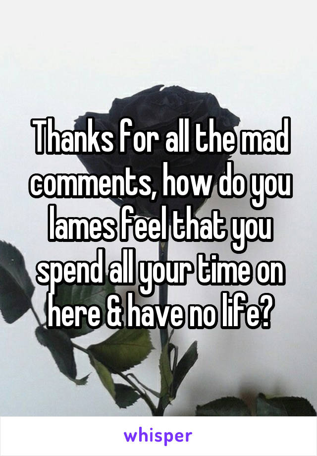 Thanks for all the mad comments, how do you lames feel that you spend all your time on here & have no life?