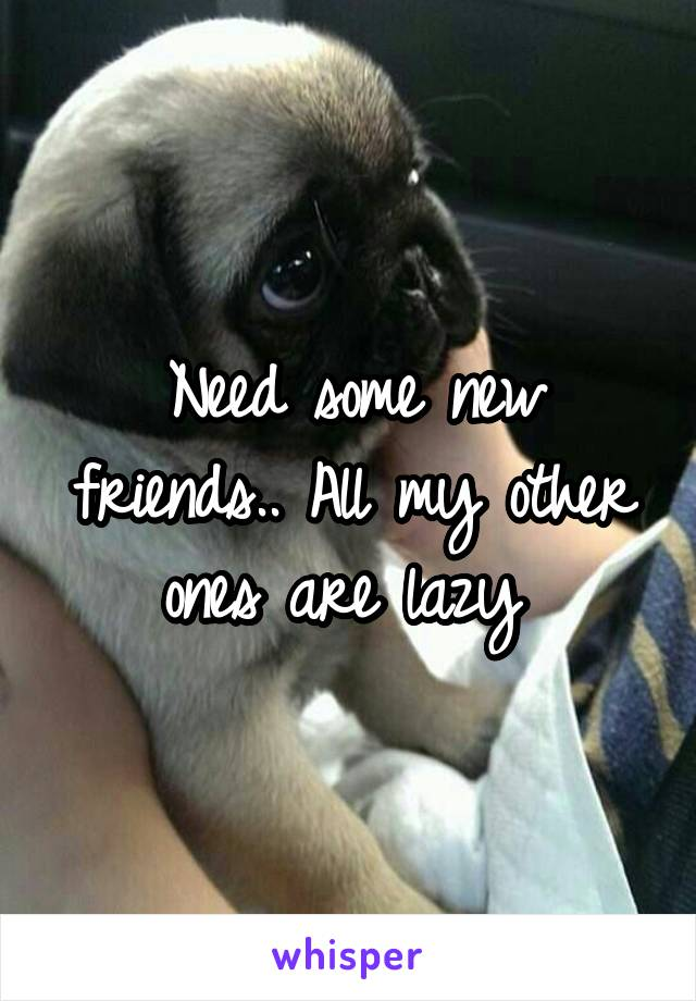 Need some new friends.. All my other ones are lazy