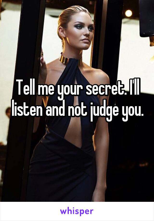 Tell me your secret. I'll listen and not judge you.
