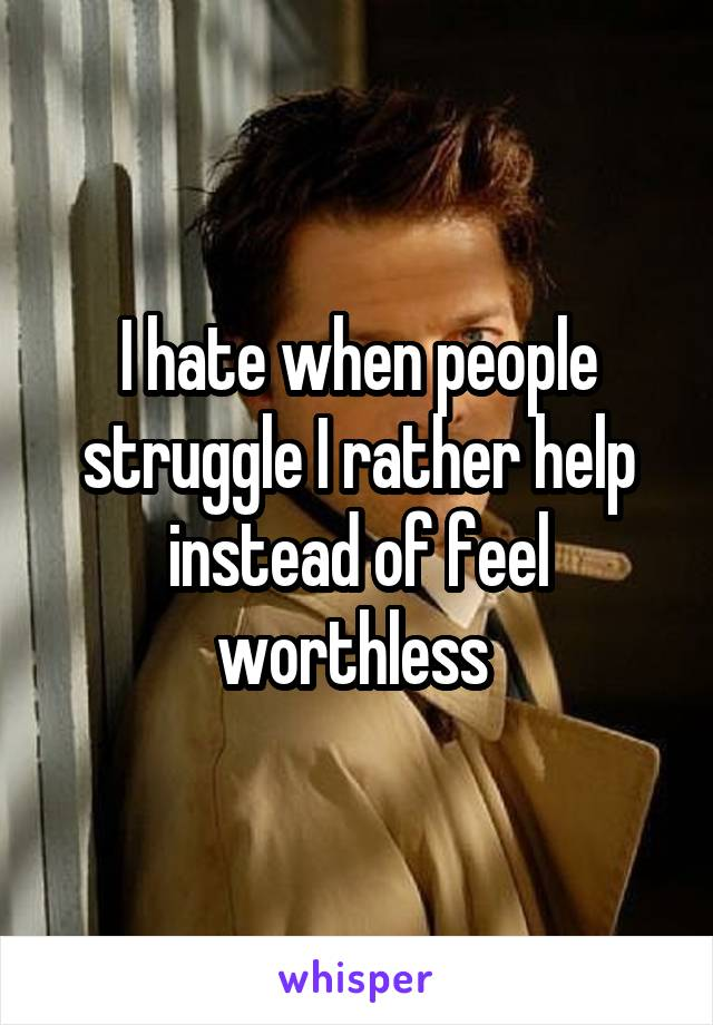 I hate when people struggle I rather help instead of feel worthless